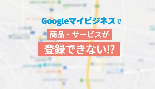 Googleマイビジネスで商品・サービスが登録できないときの対処法